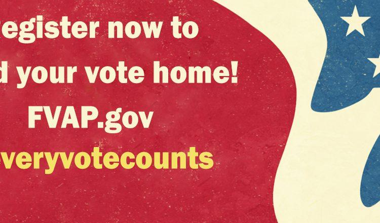 Register at FVAP.gov to send your vote home
